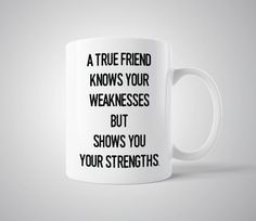 A True Friend Knows Your Weaknesses But Shows You Your Strengths - Mug