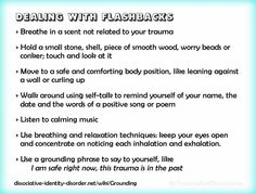 Dealing with flashbacks and grounding exercises. For more on grounding, flashbacks and triggers see http://traumadissociation.com/livingwithtrauma.html#grounding