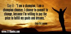 """Say it - """"I am a champion. I am a champion chooser. I choose to commit to change, because I'm willing to pay the price to fulfill my goals and dreams."""" - John Di Lemme"""