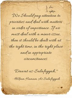 We Should pay attention to priorities and deal with matters in order of importance. If we must deal with a minor issue, then it should be dealt with at the right time, in the right place and in appropriate circumstances.  'Dawat us-Salafiyyah,'