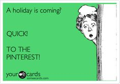 A holiday is coming? QUICK! TO THE PINTEREST!