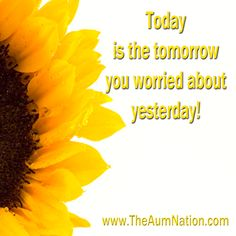 Today is the tomorrow you worried about yesterday!