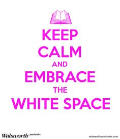 Keep Calm and Embrace the White Space
