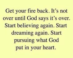 Get your fire back. It's not over until God says it's over. Start believing again. Start dreaming again. Start pursuing what God put in your heart.