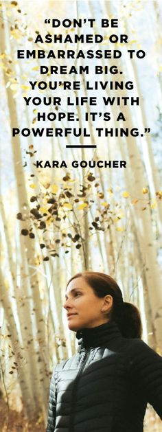 """""""Don't be ashamed to dream big. You're living your life with hope. It's a powerful thing."""" - Kara Goucher"""