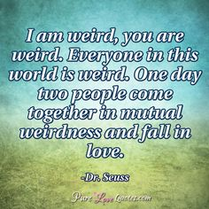 I am weird, you are weird. Everyone in this world is weird. One day two people come together in mutual weirdness and fall in love. #purelovequotes