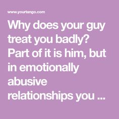 Why does your guy treat you badly? Part of it is him, but in emotionally abusive relationships you must understand THIS about you ... this might be the reason your guy treats you so bad.