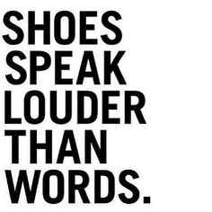 Shoes speak louder than words. truer words were never spoken!