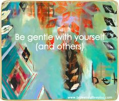 Be gentle with yourself (and others). ~Flora Bowley #bloomtrue #florabowley