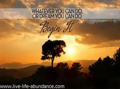 Whatever you can do or dream you can do.