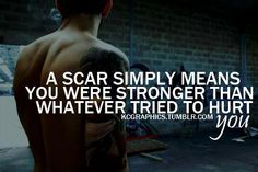 A scar simply means you were stronger than whatever tried to hurt you.