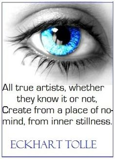All true artists, whether they know it or not, create from a place of no-mind, from inner stillness. Eckhart Tolle