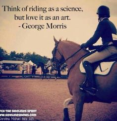 "George Morris wisdom - ""Think of riding as a science, but love it as an art."" The riding GURU! Equine Quotes, Equestrian Quotes, Equestrian Problems, George Morris Quotes, Inspirational Horse Quotes, Horse Riding Quotes, Horse World, Horse Training, Training Tips"