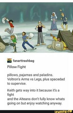 Okay but this is so true. Keith and Lance would be at each other with pillows and pidge would just join them and hunk would hide and shiro would just stand around and supervise