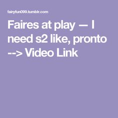 Faires at play — I need s2 like, pronto --> Video Link