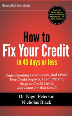 How to Fix Your Credit in 45 Days or Less: Understanding Credit Score, What is Debt, Bad Credit, Free Credit Reports, Credit Repair, Secured Credit Cards, ... Bad Credit (Nicholas Black's How-to Series) by Nigel Peterson, http://www.amazon.com/dp/B009MEETJ8/ref=cm_sw_r_pi_dp_beHZqb1P14XGH