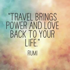 "Beautiful #quote! ""Travel brings power and love back into your life."" ~ Rumi"