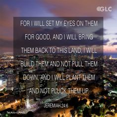 Jeremiah 24:6   I will set my eyes on them for good, and I will bring them back to this land. I will build them up, and not tear them down; I will plant them, and not pluck them up.