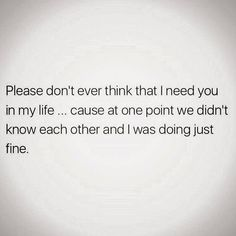Please don't ever think that I need you in my life… cause at one point we didn't know each other and I was doing jut fine.
