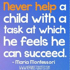Early childhood education quotes never help a child with a task at which he feels he can succeed.