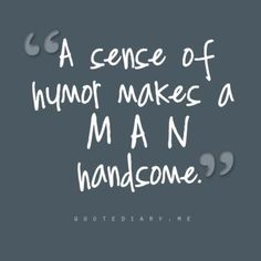 A sense of humor makes a man handsome. That explains my ex's new girlfriend...he always was funny. :)