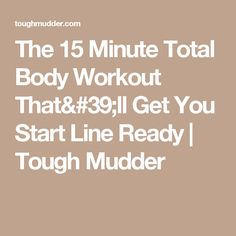 The 15 Minute Total Body Workout That'll Get You Start Line Ready   Tough Mudder