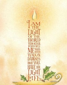 "John 8:12 - Jesus said to the people, ""I am the light of the world. If you follow me, you won't be stumbling through the darkness, because you will have the light that leads to life."" (NLT)..........from Kissfan"