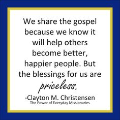 """""""We share the gospel because we know it will help others become better, happier people. But the blessings for us are priceless."""" -Clayton M. Christensen, from his book, """"The Power of Everyday Missionaries"""" #Hastenthework #LDSQuotes #LDS"""