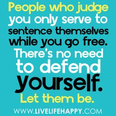 People who judge you only serve to sentence themselves while you go free. There's no need to defend yourself. Let them be. -Robert Tew