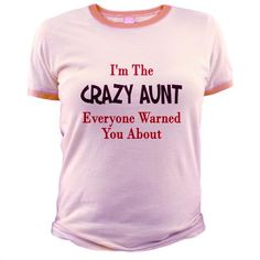 This is what my sisters kids say about me but they add fat in front of the crazy aunt.  Now Sara & Melia will know what to get me for a gift.