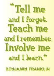 involve me~ Benjamin Franklin - heard this in Pioneer school, so true!