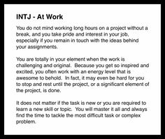 INTJ - At Work. This is true, but on the flip side, if the work isn't challenging or I'm not learning something, I become bored and uninterested.