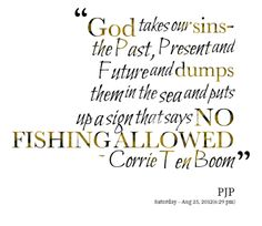 """""""God takes our sins - the past, present, and future, and dumps them in the sea and puts up as sing that says NO FISHING ALLOWED."""" ~ Corrie Ten Boom"""