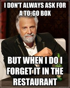 The Most Interesting Man In The World - i dont always ask for a togo box but when i do i forget it