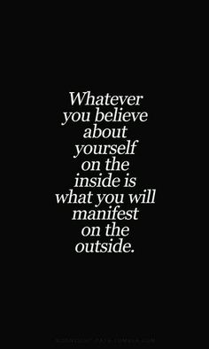 Whatever you #believe about yourself on the inside is what you will #manifest on the outside.