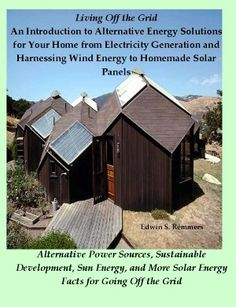 Living Off the Grid: An Introduction to Alternative Energy Solutions for Your Home from Electricity Generation and Harnessing Wind Energy to Homemade Solar Panels - Alternative Power Sources, Sustainable Development, Sun Energy, & More Solar Energy Facts