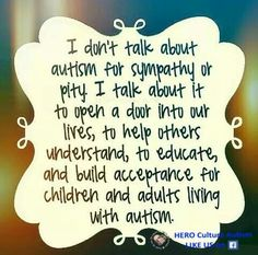 I talk about Autism to help others understand, to educate, to build acceptance for children and adults living with Autism.