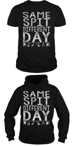 Same Spit Different Day  Guys Tee Hoodie Ladies Tee Unisex Longsleeve Tee Dental T Shirts Logos I Am A Dentist T Shirt Dental T-shirt Sayings Dental Assistant T Shirt Designs