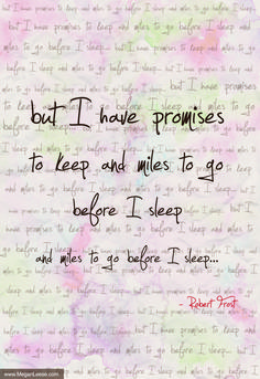 Quote: 'But I have promises to keep, and miles to go before I sleep, and miles to go before I sleep... - Robert Frost -