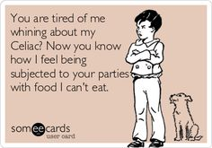 You are tired of me whining about my Celiac? Now you know how I feel being subjected to your parties with food I can't eat. #celiacprobs