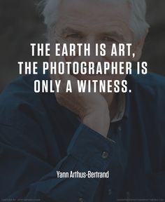 Yann Arthus Bertrand photographer quote #photography #quotes