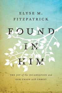 Found in Him: The Joy of the Incarnation and Our Union with Christ by Elyse Fitzpatrick