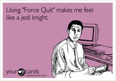 Using 'Force Quit' makes me feel like a jedi knight.