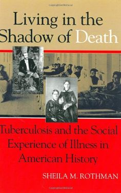 Living in the Shadow of Death: Tuberculosis and the Social Experience of Illness in American History by Sheila M. Rothman. Tuberculosis―once the cause of as many as one in five deaths in the U.S.―crossed all boundaries of class and gender, but the methods of treatment for men and women differed radically. While men were encouraged to go out to sea or to the open country, women were expected to stay at home, surrounded by family, to anticipate a lingering death. Several women, however, chose…
