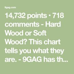 14,732 points • 718 comments - Hard Wood or Soft Wood? This chart tells you what they are. - 9GAG has the best funny pics, gifs, videos, gaming, anime, manga, movie, tv, cosplay, sport, food, memes, cute, fail, wtf photos on the internet!