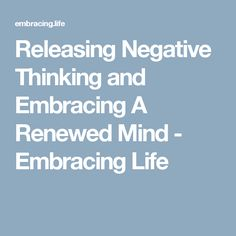 Releasing Negative Thinking and Embracing A Renewed Mind - Embracing Life