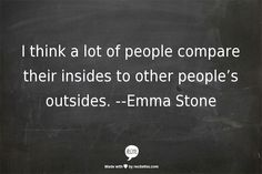 i think a lot of people compare their insides to other people's outsides--Emma Stone