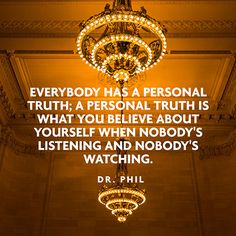 Everybody has a personal truth. A personal truth is what you believe about yourself when nobody's listening and nobody's watching. — Dr. Phil