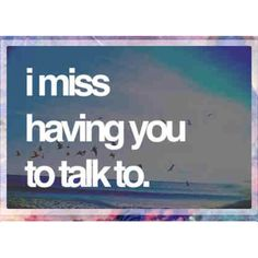I miss having you to talk to..wish I could've called you today....I would have...Miss u so very much