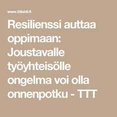 Resilienssi auttaa oppimaan: Joustavalle työyhteisölle ongelma voi olla onnenpotku - TTT